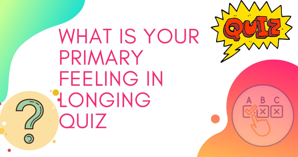 What is your primary feeling in longing Quiz