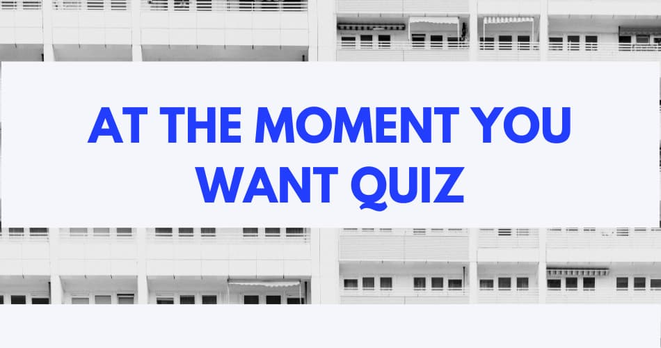 At the moment you want quiz